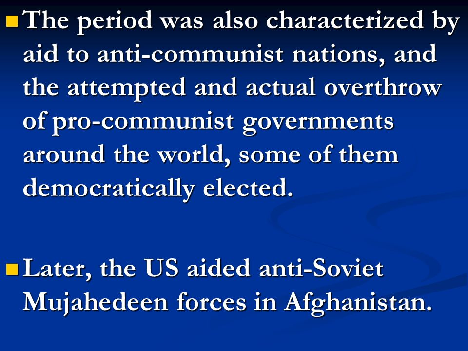 The period was also characterized by aid to anti-communist nations, and the attempted and actual overthrow of pro-communist governments around the world, some of them democratically elected.