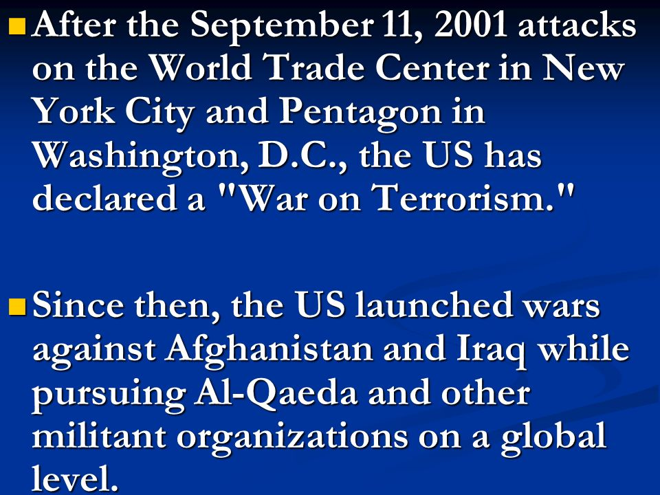 After the September 11, 2001 attacks on the World Trade Center in New York City and Pentagon in Washington, D.C., the US has declared a War on Terrorism.