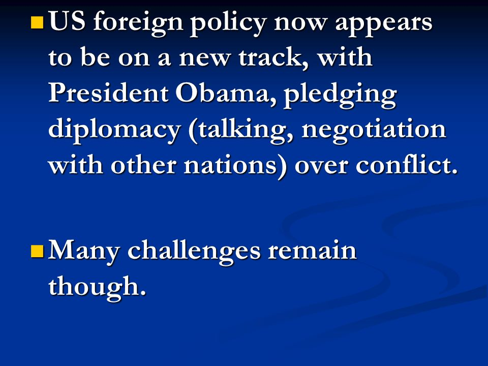 US foreign policy now appears to be on a new track, with President Obama, pledging diplomacy (talking, negotiation with other nations) over conflict.