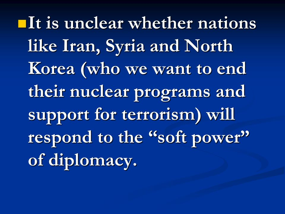 It is unclear whether nations like Iran, Syria and North Korea (who we want to end their nuclear programs and support for terrorism) will respond to the soft power of diplomacy.