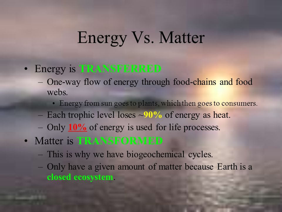 Energy Vs. Matter Energy is TRANSFERRED Matter is TRANSFORMED