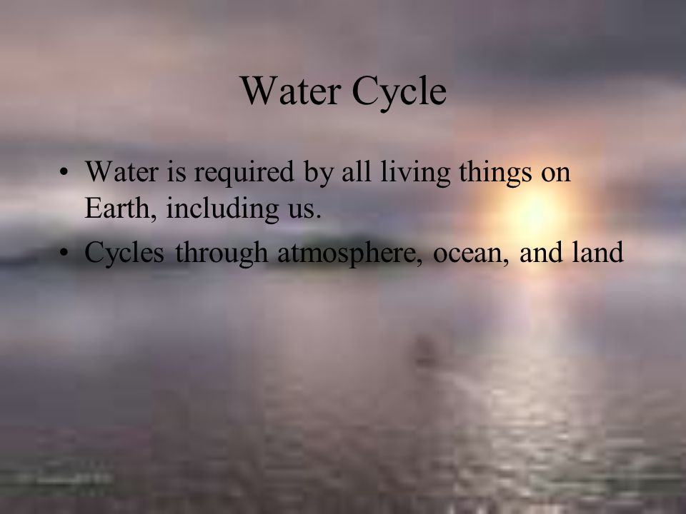 Water Cycle Water is required by all living things on Earth, including us.