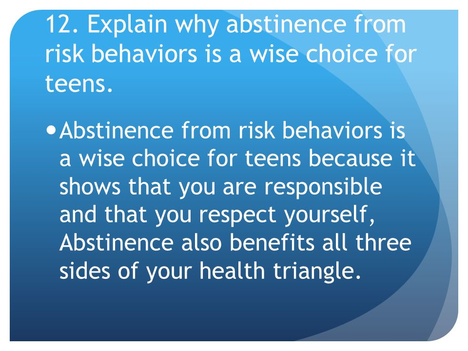 12. Explain why abstinence from risk behaviors is a wise choice for teens.