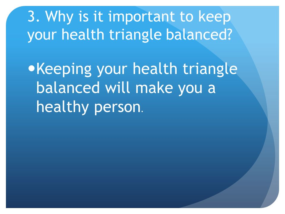 3. Why is it important to keep your health triangle balanced