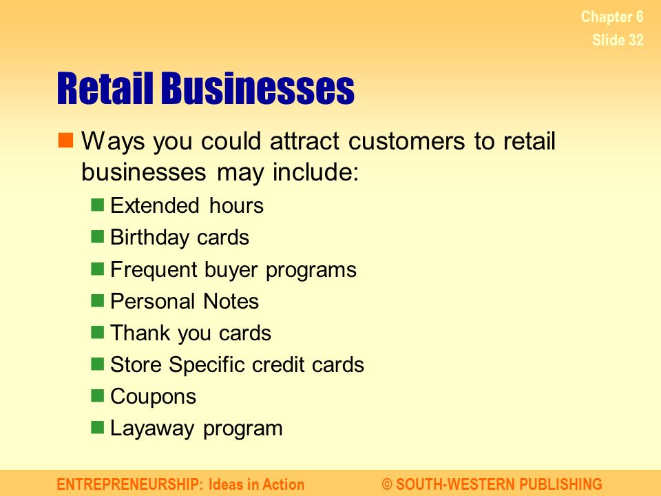 Chapter 6 Retail Businesses. Ways you could attract customers to retail businesses may include: Extended hours.