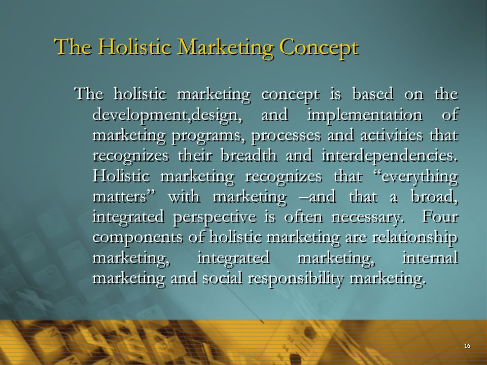the four components of holistic marketing Four components of holistic marketing are relationship marketing the holistic marketing concept is based on the development cohesive approach that goes beyond traditional applications of the marketing concept and activities that recognize their breadth and interdependenciesthe holistic marketing concept a whole set of forces that appeared.
