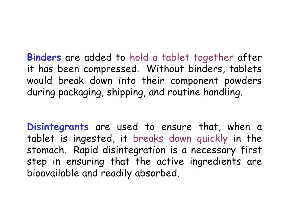 Binders are added to hold a tablet together after it has been compressed. Without binders, tablets would break down into their component powders during packaging, shipping, and routine handling.