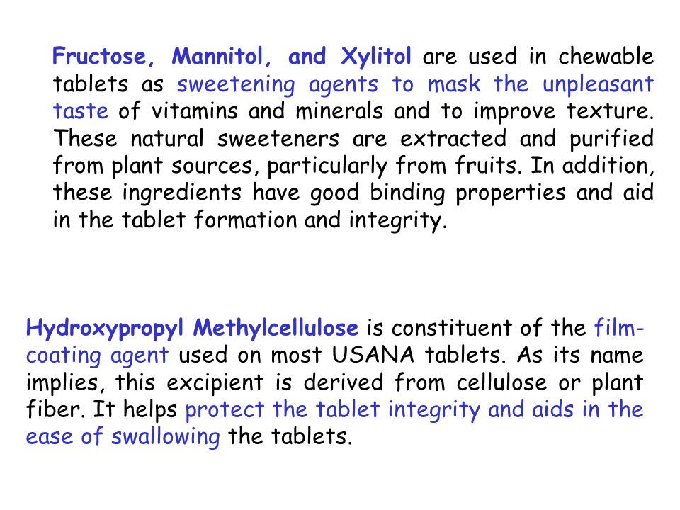 Fructose, Mannitol, and Xylitol are used in chewable tablets as sweetening agents to mask the unpleasant taste of vitamins and minerals and to improve texture. These natural sweeteners are extracted and purified from plant sources, particularly from fruits. In addition, these ingredients have good binding properties and aid in the tablet formation and integrity.