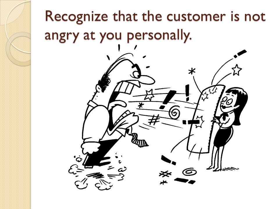 Recognize that the customer is not angry at you personally.