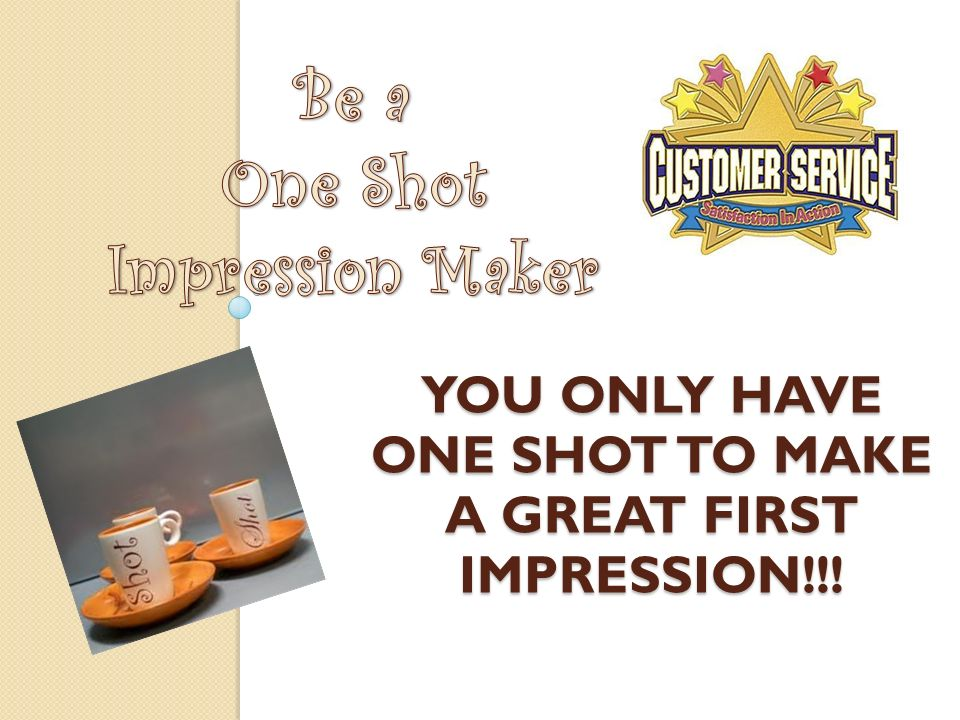 You ONLY have one shot to make a great first impression!!!