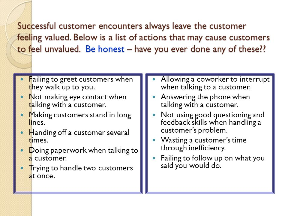 Successful customer encounters always leave the customer feeling valued. Below is a list of actions that may cause customers to feel unvalued. Be honest – have you ever done any of these