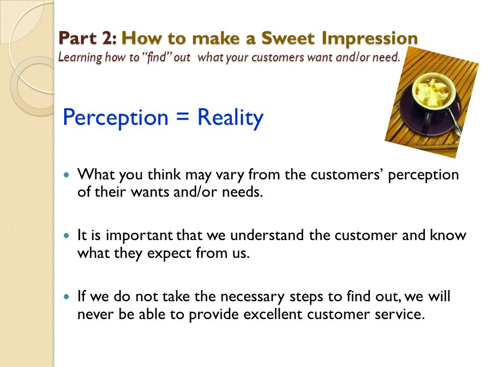 Part 2: How to make a Sweet Impression Learning how to find out what your customers want and/or need.