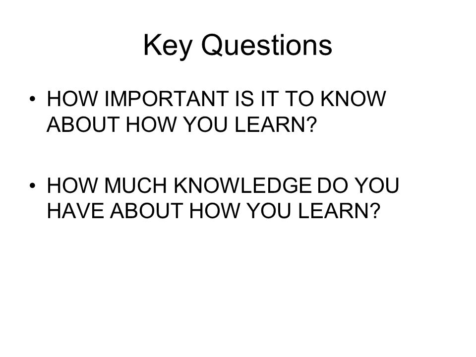 Key Questions HOW IMPORTANT IS IT TO KNOW ABOUT HOW YOU LEARN