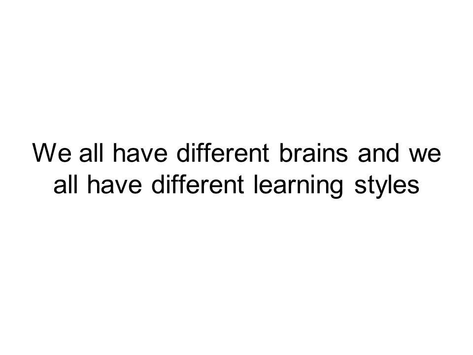 We all have different brains and we all have different learning styles