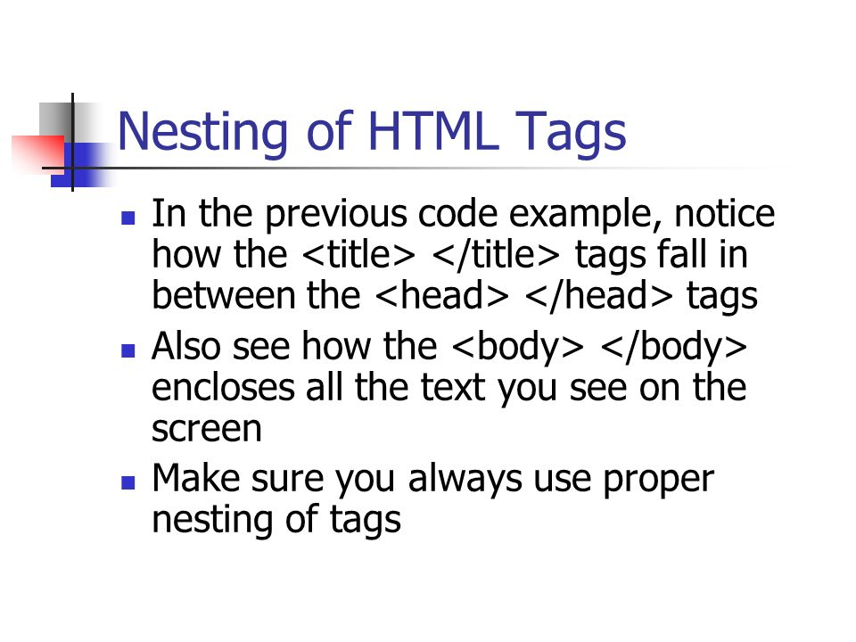Nesting of HTML Tags In the previous code example, notice how the <title> </title> tags fall in between the <head> </head> tags.