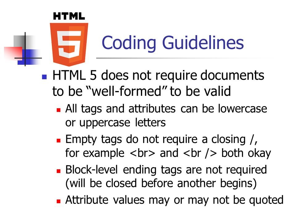 Coding Guidelines HTML 5 does not require documents to be well-formed to be valid. All tags and attributes can be lowercase or uppercase letters.