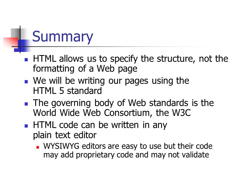 Summary HTML allows us to specify the structure, not the formatting of a Web page. We will be writing our pages using the HTML 5 standard.