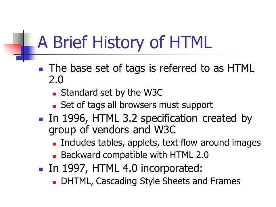 A Brief History of HTML The base set of tags is referred to as HTML 2.0. Standard set by the W3C. Set of tags all browsers must support.