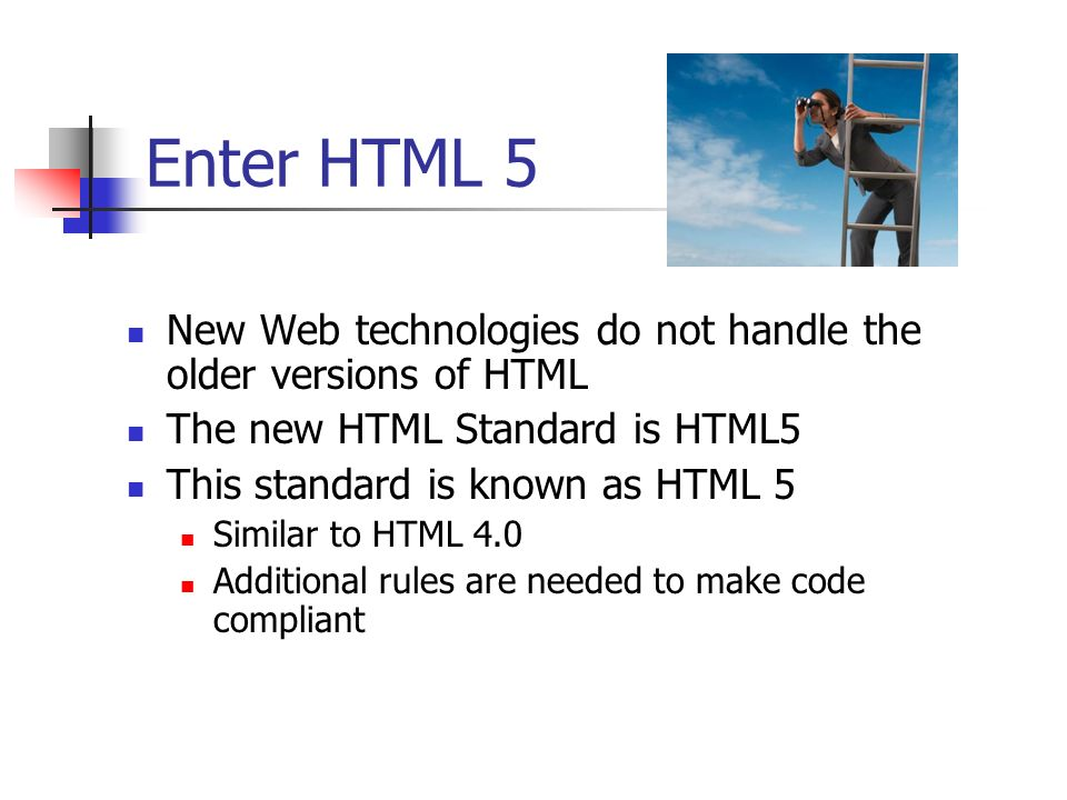 Enter HTML 5 New Web technologies do not handle the older versions of HTML. The new HTML Standard is HTML5.