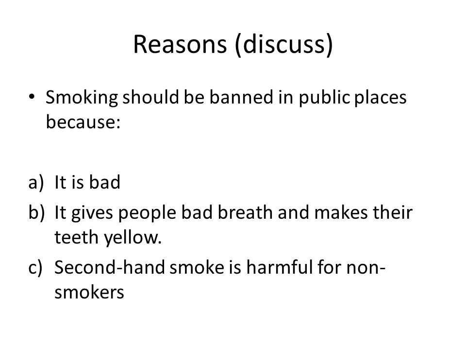 why smoking in public places should Smoking should definatly be banned in public places the places they do allow smoking might lose a bit of money, but it will also help with the health problems that occur.