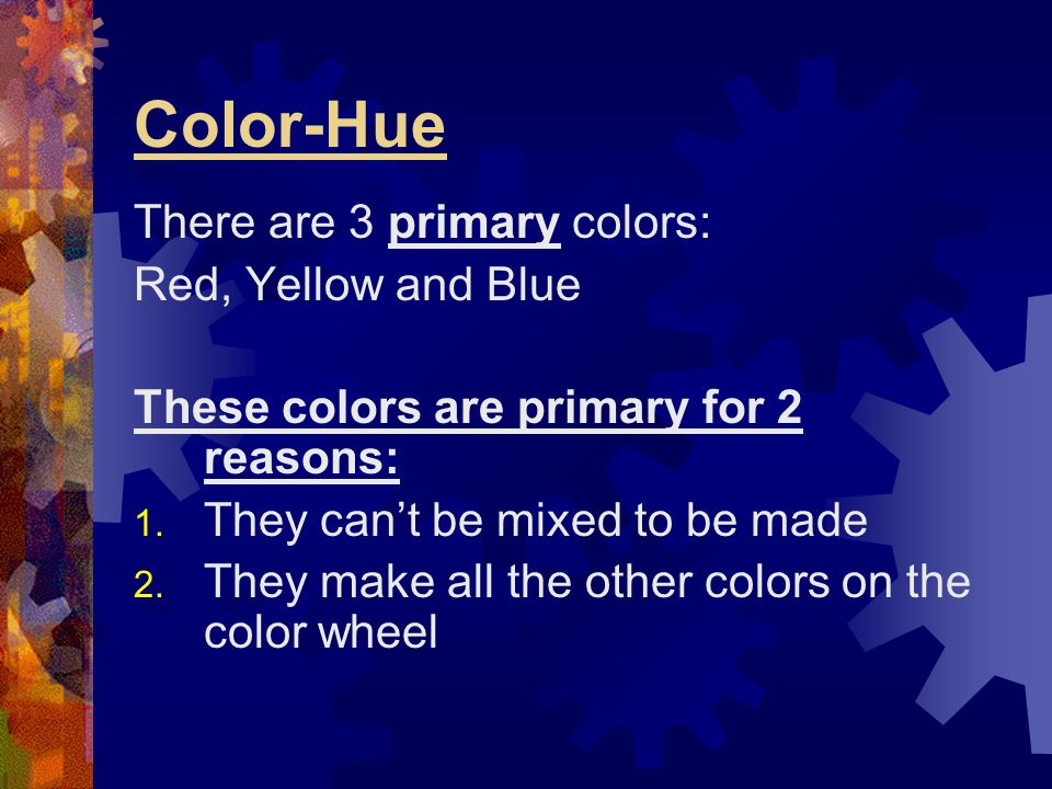 Color-Hue There are 3 primary colors: Red, Yellow and Blue