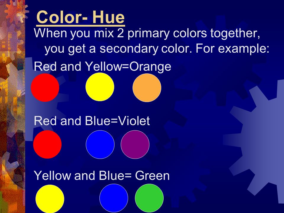 Color- Hue When you mix 2 primary colors together, you get a secondary color. For example: Red and Yellow=Orange.