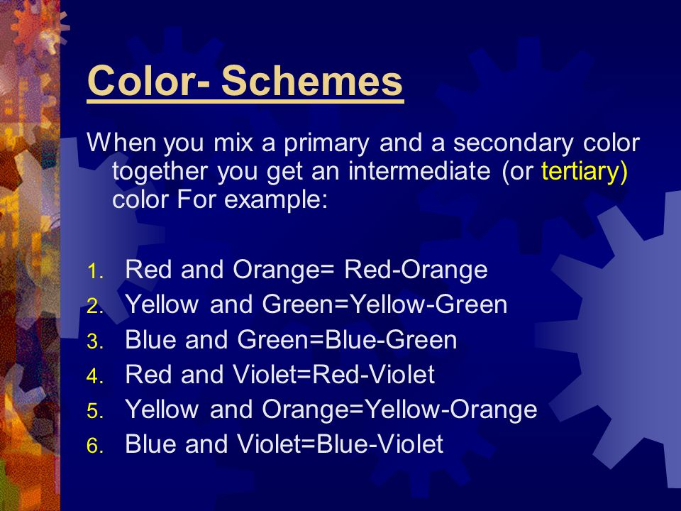 Color- Schemes When you mix a primary and a secondary color together you get an intermediate (or tertiary) color For example: