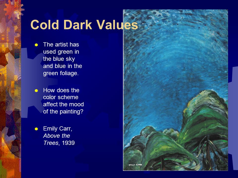 Cold Dark Values The artist has used green in the blue sky and blue in the green foliage. How does the color scheme affect the mood of the painting