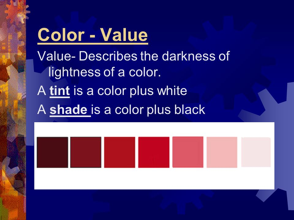 Color - Value Value- Describes the darkness of lightness of a color.