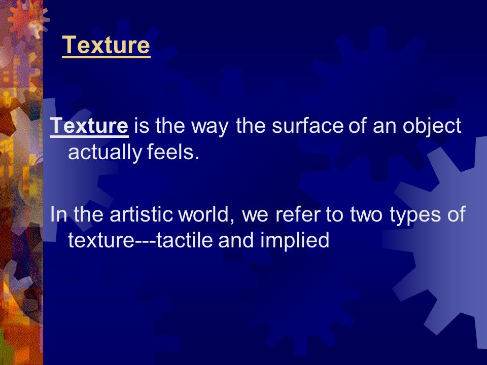 Texture Texture is the way the surface of an object actually feels.
