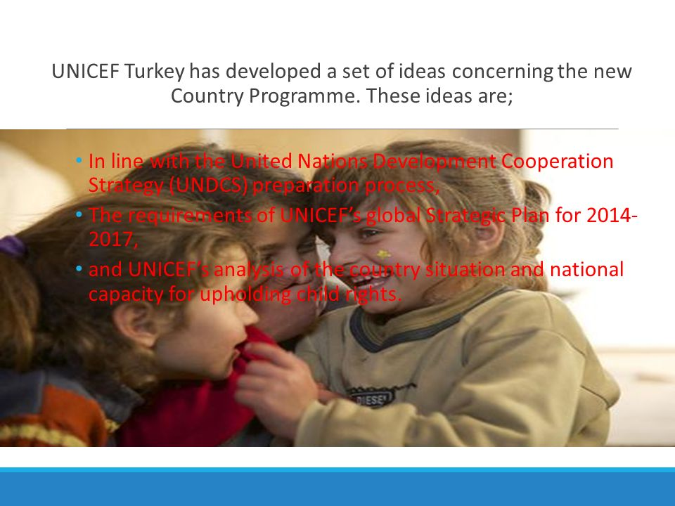 UNICEF Turkey has developed a set of ideas concerning the new Country Programme. These ideas are;