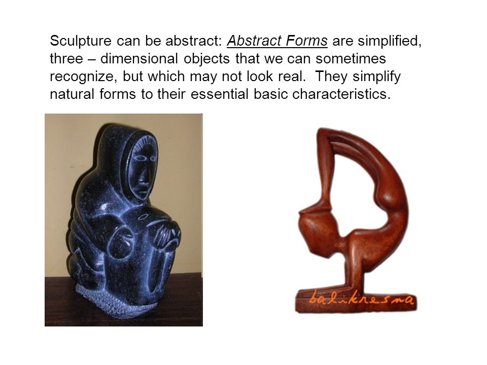 Sculpture can be abstract: Abstract Forms are simplified, three – dimensional objects that we can sometimes recognize, but which may not look real.