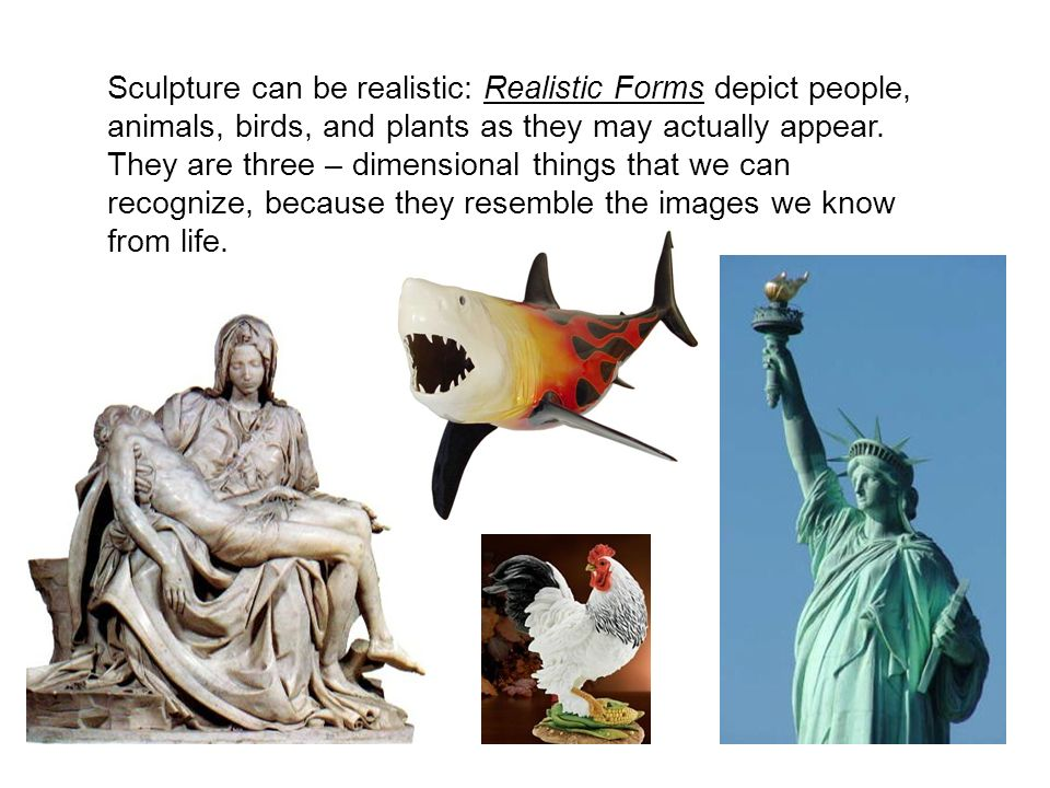 Sculpture can be realistic: Realistic Forms depict people, animals, birds, and plants as they may actually appear.