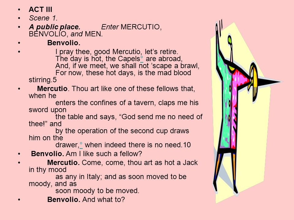 ACT III Scene 1. A public place. Enter MERCUTIO, BENVOLIO, and MEN. Benvolio.