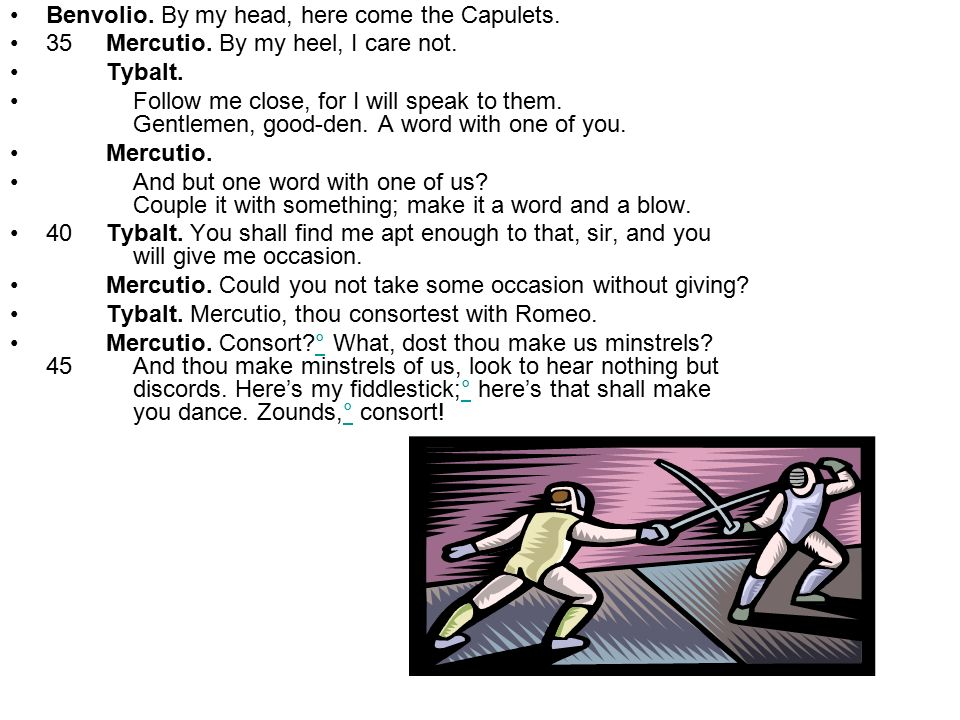 Benvolio. By my head, here come the Capulets.
