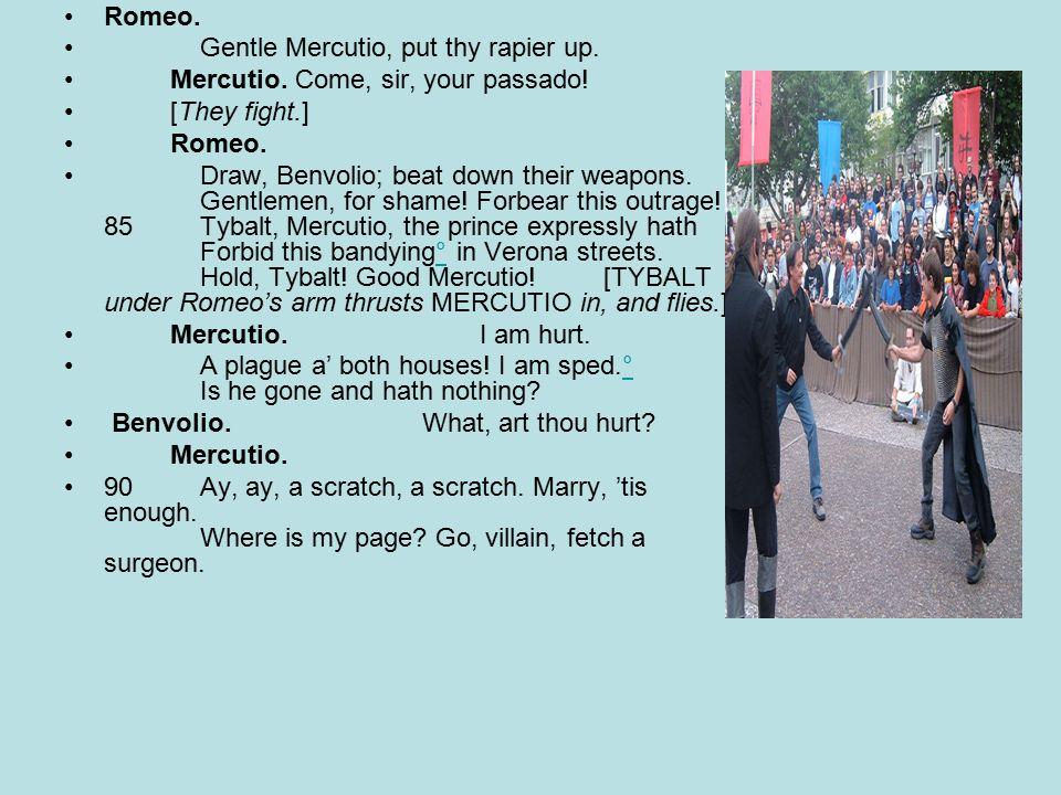 Romeo. Gentle Mercutio, put thy rapier up. Mercutio. Come, sir, your passado!