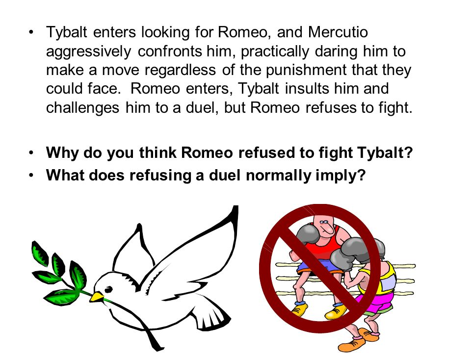 Tybalt enters looking for Romeo, and Mercutio aggressively confronts him, practically daring him to make a move regardless of the punishment that they could face. Romeo enters, Tybalt insults him and challenges him to a duel, but Romeo refuses to fight.