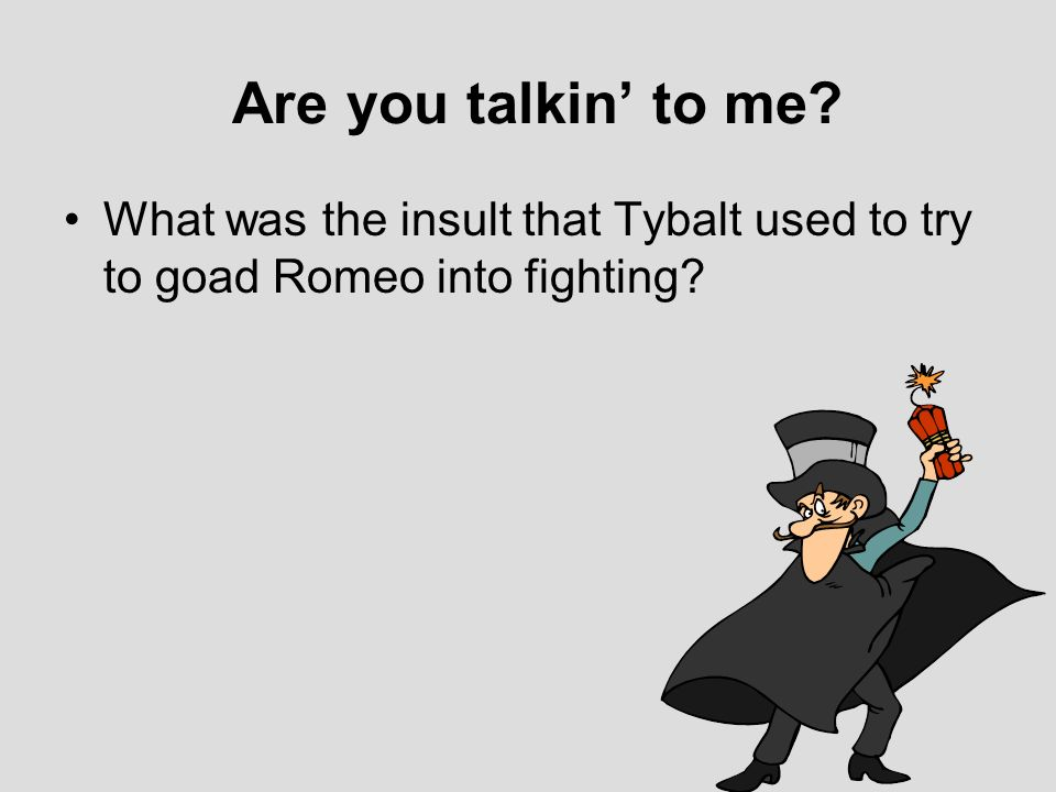 Are you talkin' to me What was the insult that Tybalt used to try to goad Romeo into fighting
