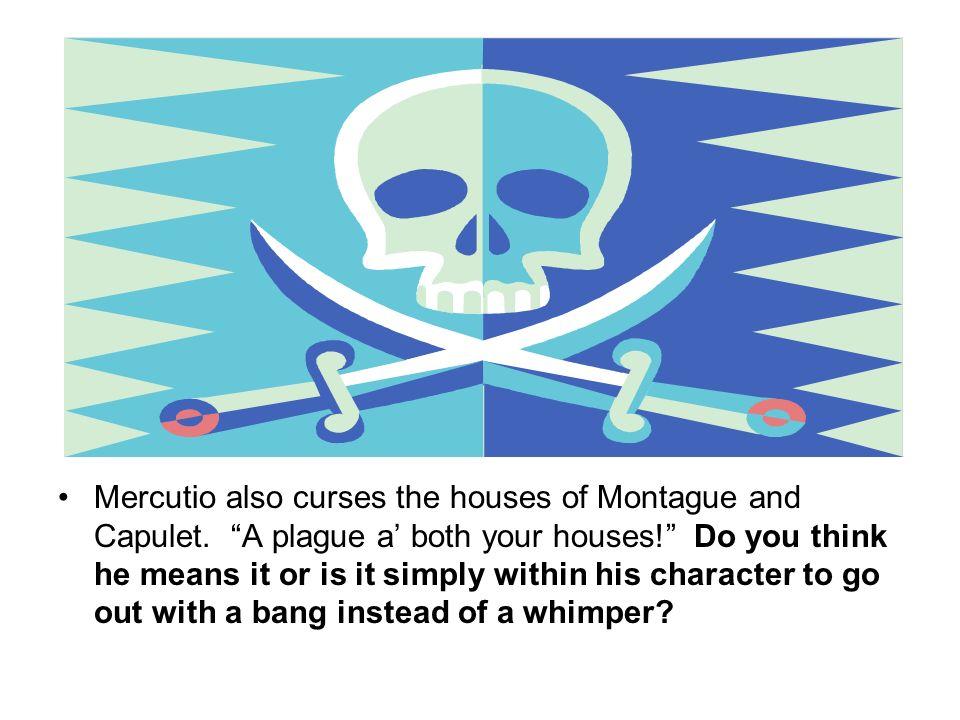Mercutio also curses the houses of Montague and Capulet