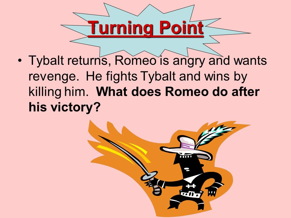 Turning Point Tybalt returns, Romeo is angry and wants revenge.