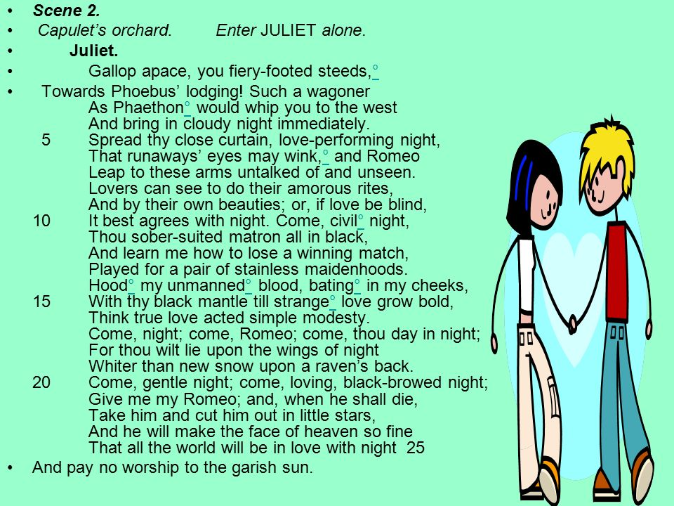 Scene 2. Capulet's orchard. Enter JULIET alone. Juliet. Gallop apace, you fiery-footed steeds,°