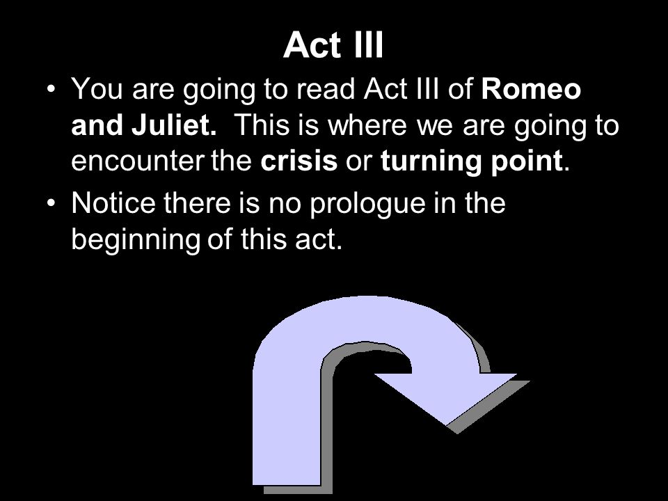 Act III You are going to read Act III of Romeo and Juliet. This is where we are going to encounter the crisis or turning point.