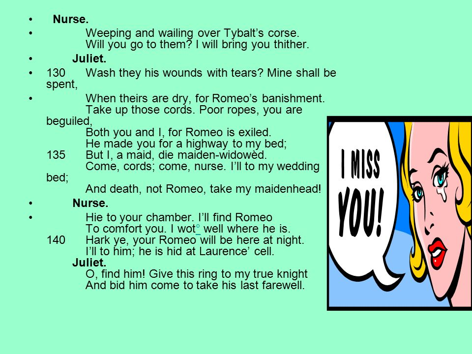 Nurse. Weeping and wailing over Tybalt's corse. Will you go to them I will bring you thither.