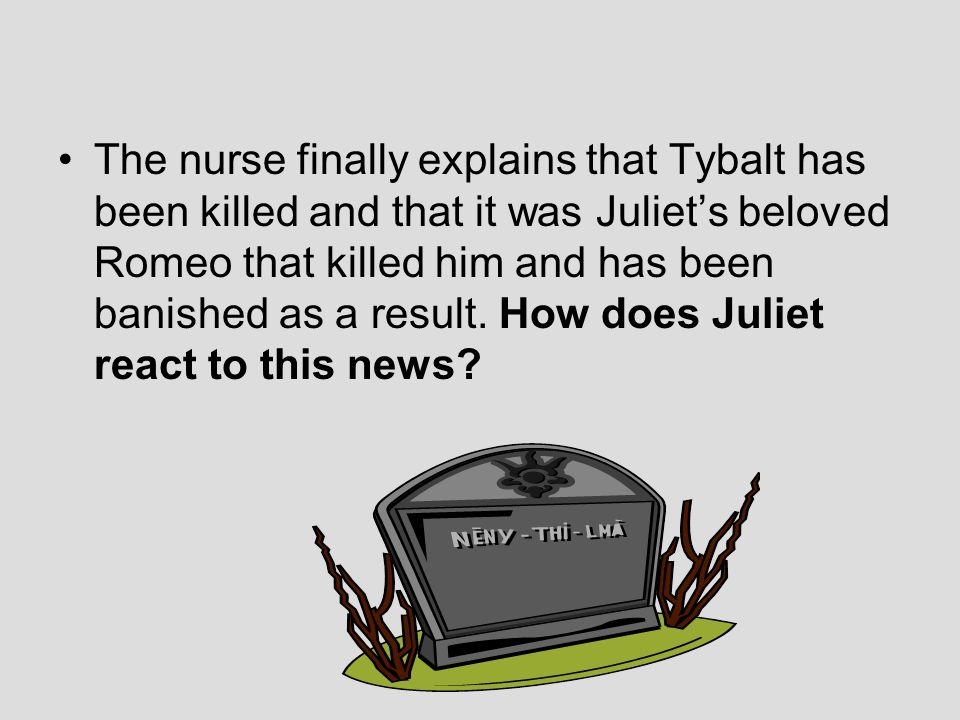 The nurse finally explains that Tybalt has been killed and that it was Juliet's beloved Romeo that killed him and has been banished as a result.