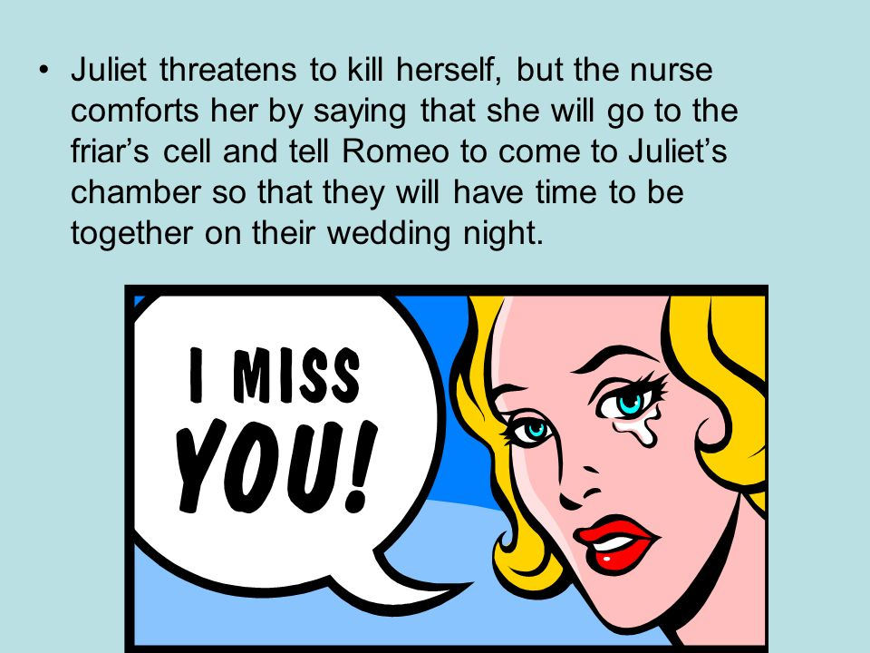 Juliet threatens to kill herself, but the nurse comforts her by saying that she will go to the friar's cell and tell Romeo to come to Juliet's chamber so that they will have time to be together on their wedding night.