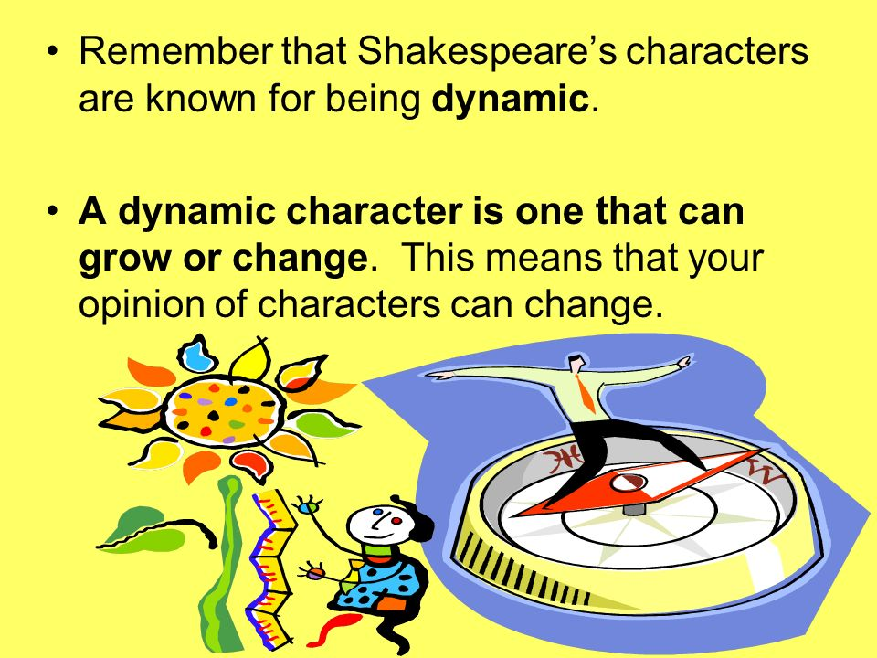 Remember that Shakespeare's characters are known for being dynamic.