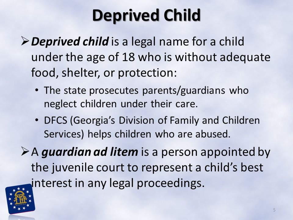 Deprived Child Deprived child is a legal name for a child under the age of 18 who is without adequate food, shelter, or protection: