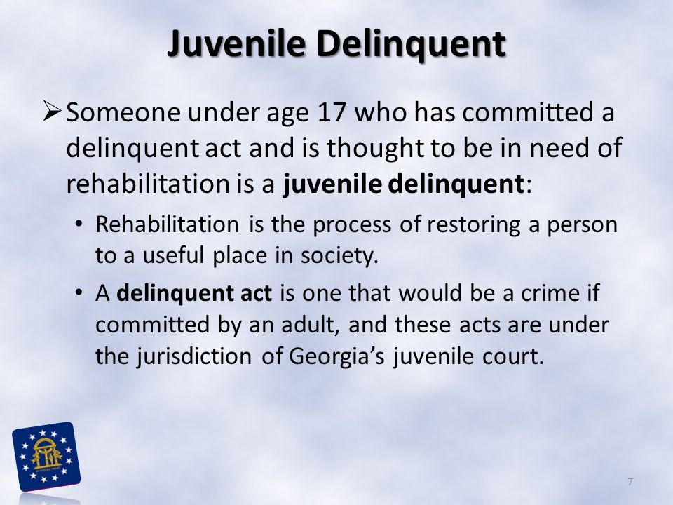 Juvenile Delinquent Someone under age 17 who has committed a delinquent act and is thought to be in need of rehabilitation is a juvenile delinquent: