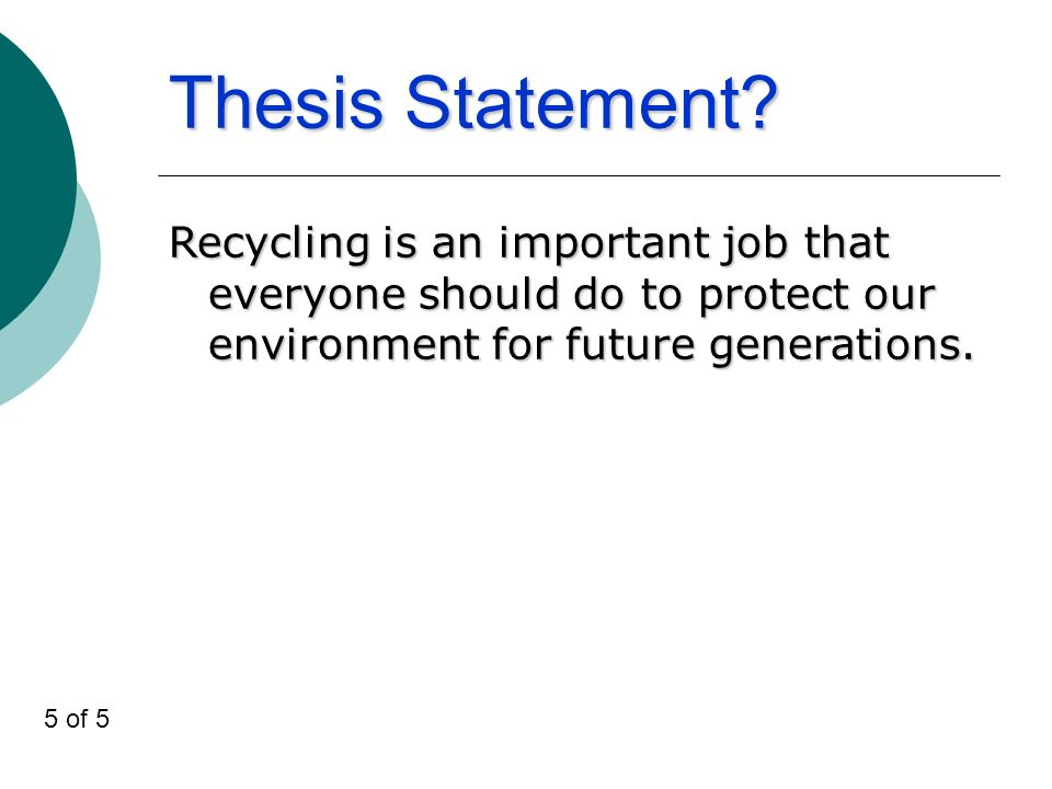 persuasive thesis statement for recycling Ask yourself did my thesis statement answer a question did my persuasive thesis statement take a stance on a topic that can be challenged is my thesis statement specific/broad enough to write about in the space required.
