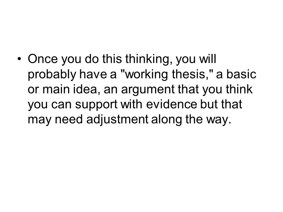 Once you do this thinking, you will probably have a working thesis, a basic or main idea, an argument that you think you can support with evidence but that may need adjustment along the way.